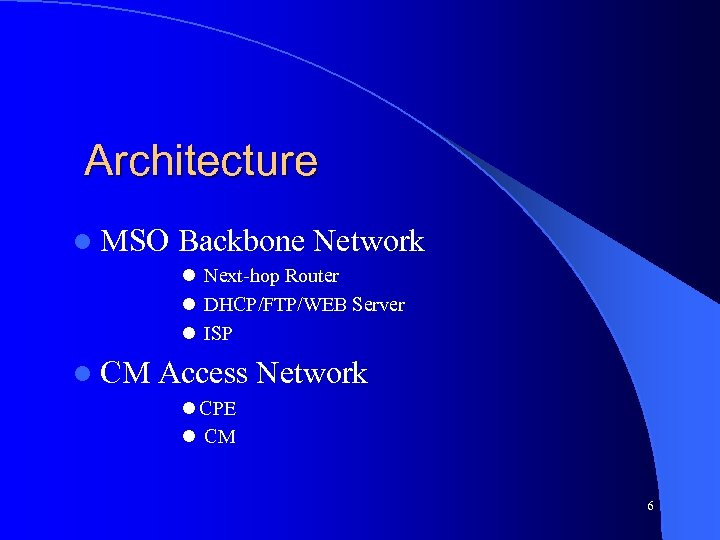 Architecture l MSO Backbone Network l Next-hop Router l DHCP/FTP/WEB Server l ISP l