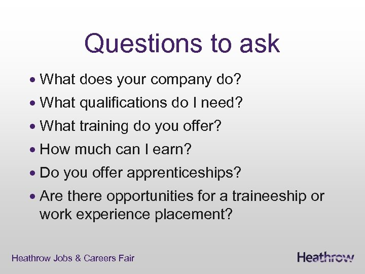 Questions to ask What does your company do? What qualifications do I need? What
