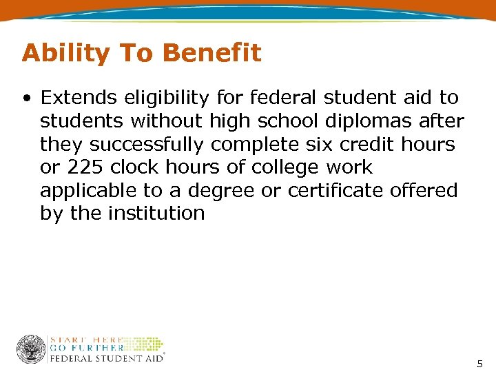 Ability To Benefit • Extends eligibility for federal student aid to students without high