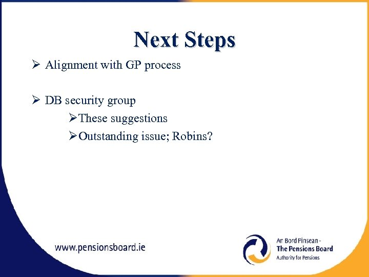 Next Steps Alignment with GP process DB security group These suggestions Outstanding issue; Robins?