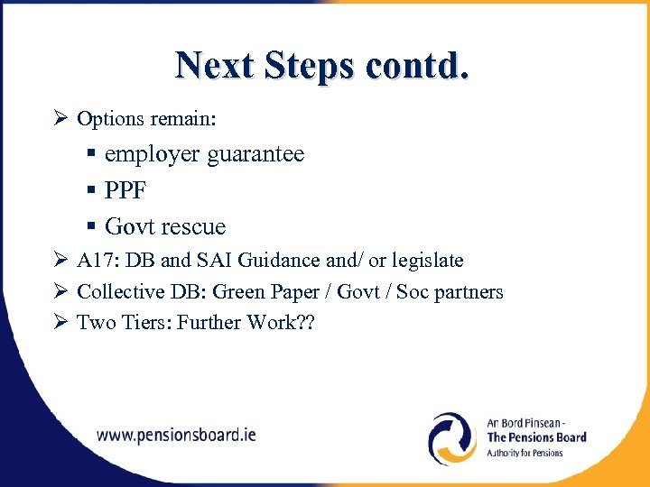 Next Steps contd. Options remain: employer guarantee PPF Govt rescue A 17: DB and