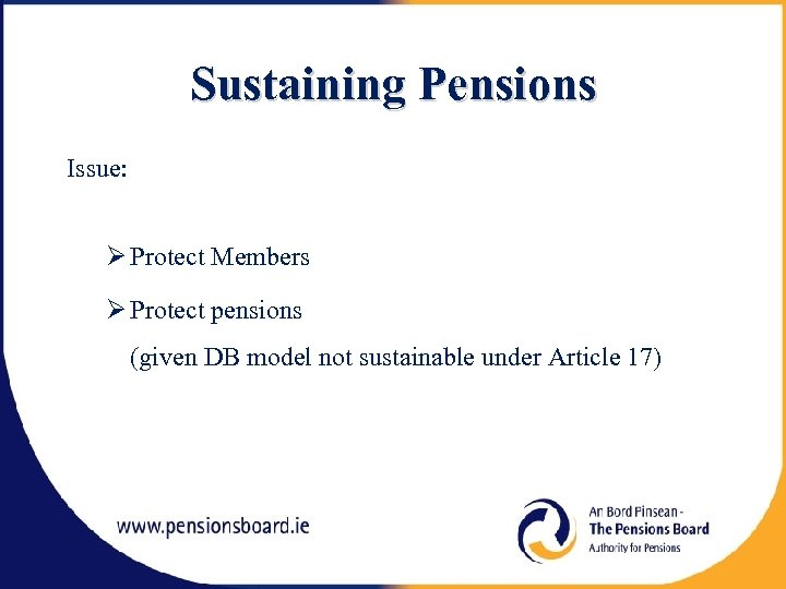 Sustaining Pensions Issue: Protect Members Protect pensions (given DB model not sustainable under Article