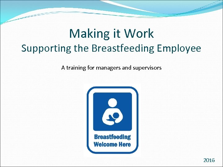 Making it Work Supporting the Breastfeeding Employee A training for managers and supervisors 2016