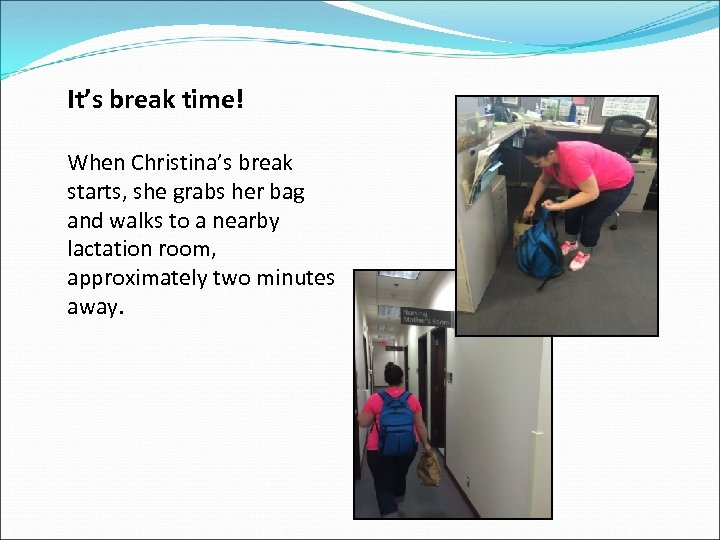 It's break time! When Christina's break starts, she grabs her bag and walks to