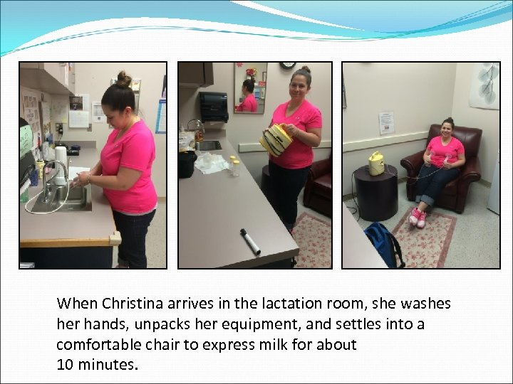 When Christina arrives in the lactation room, she washes her hands, unpacks her equipment,