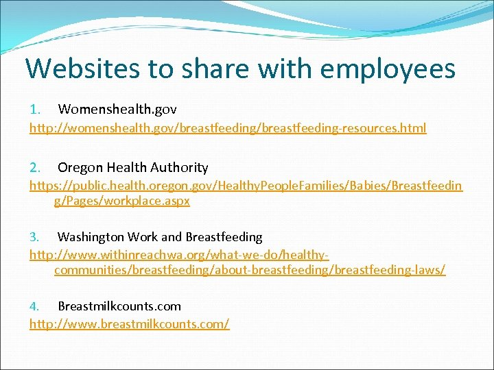 Websites to share with employees 1. Womenshealth. gov http: //womenshealth. gov/breastfeeding-resources. html 2. Oregon