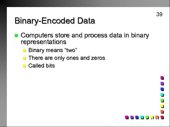 39 Binary-Encoded Data n Computers store and process data in binary representations n n