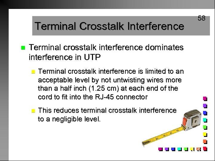 Terminal Crosstalk Interference n 58 Terminal crosstalk interference dominates interference in UTP n Terminal