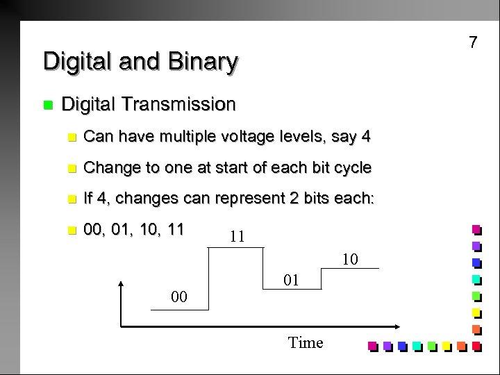 7 Digital and Binary n Digital Transmission n Can have multiple voltage levels, say