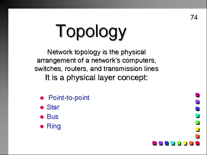 74 Topology Network topology is the physical arrangement of a network's computers, switches, routers,