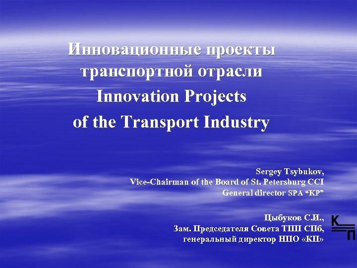 Инновационные проекты транспортной отрасли Innovation Projects of the Transport Industry Sergey Tsybukov, Vice-Chairman of