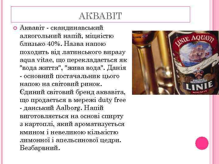 АКВАВІТ Аквавіт - скандинавський алкогольний напій, міцністю близько 40%. Назва напою походить від латинського
