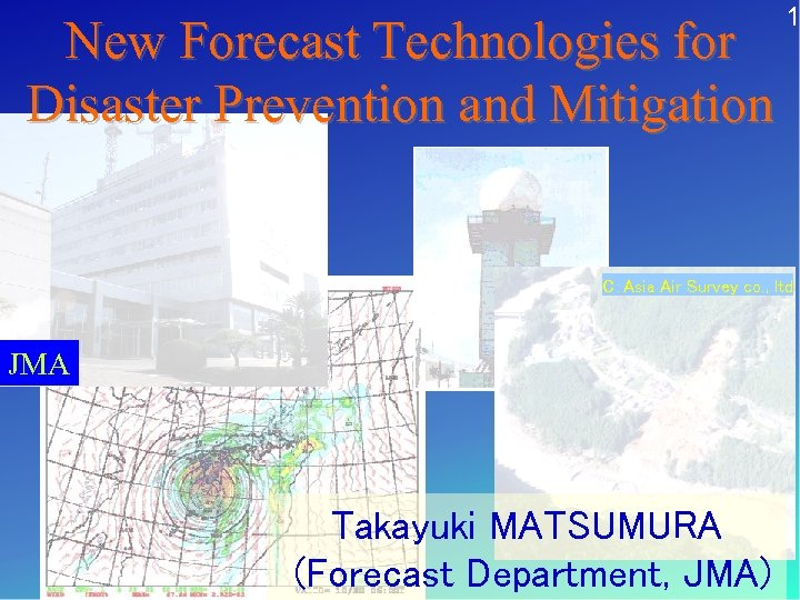 New Forecast Technologies for Disaster Prevention and Mitigation 1 C:Asia Air Survey co. ,