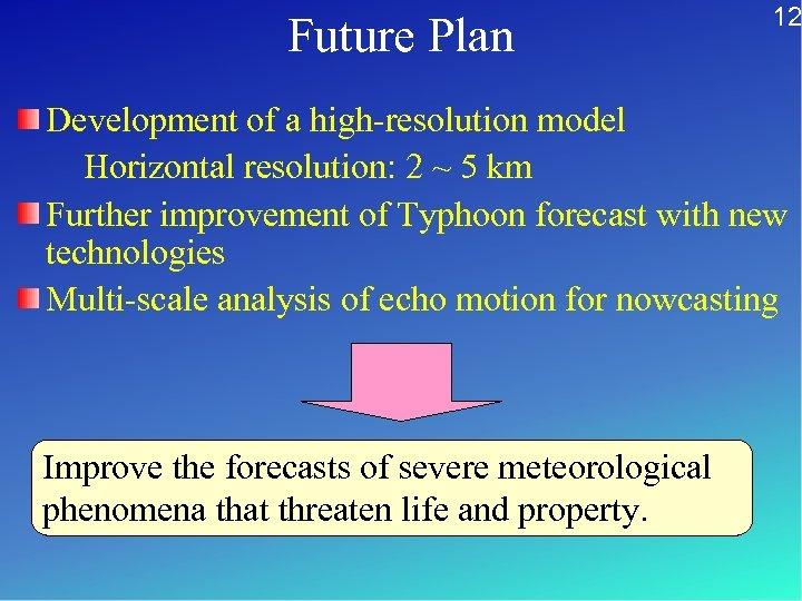 Future Plan 12 Development of a high-resolution model Horizontal resolution: 2 ~ 5 km