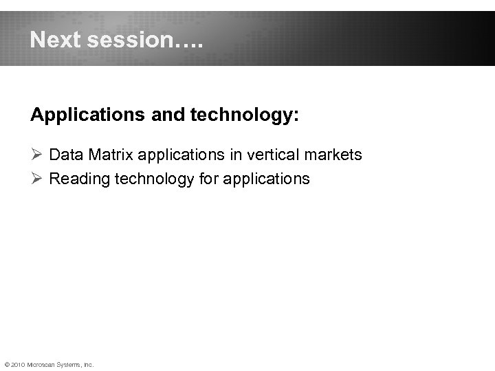Next session…. Applications and technology: Ø Data Matrix applications in vertical markets Ø Reading