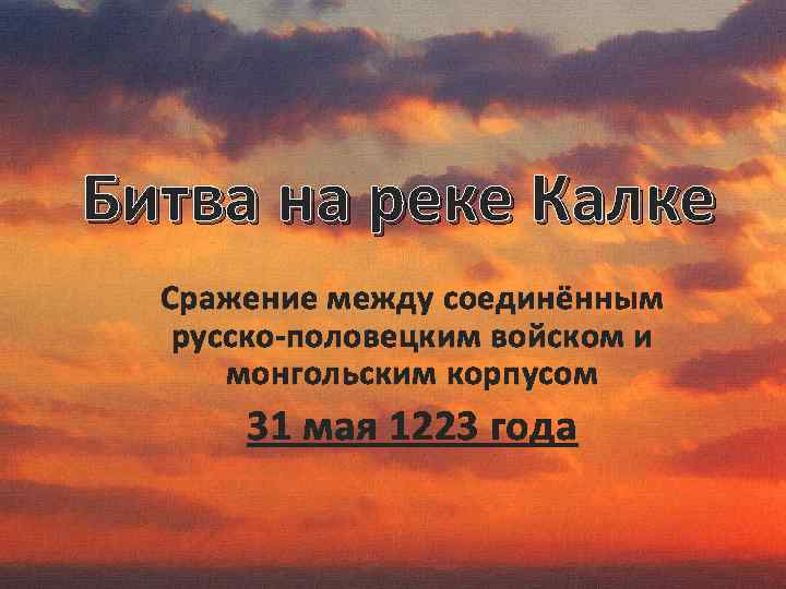Битва на реке Калке Сражение между соединённым русско-половецким войском и монгольским корпусом 31 мая