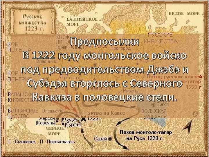 Предпосылки В 1222 году монгольское войско под предводительством Джэбэ и Субэдэя вторглось с Северного