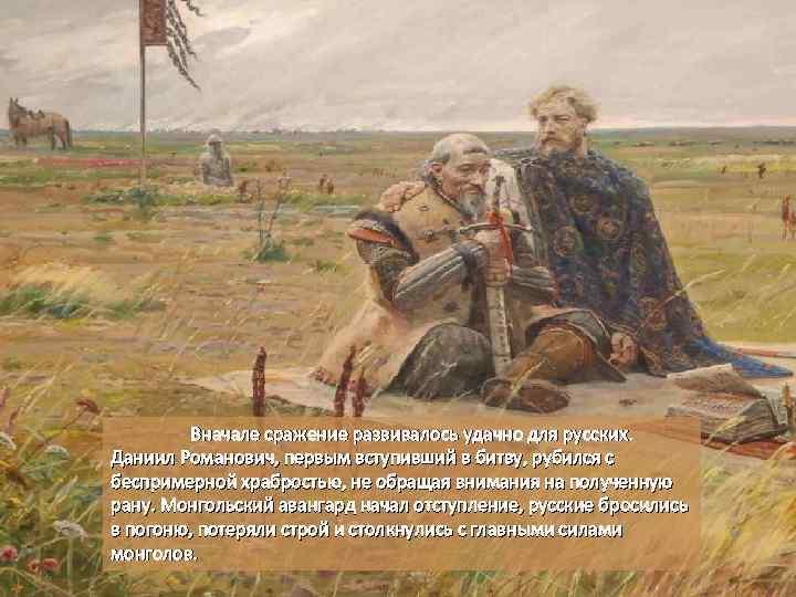 Вначале сражение развивалось удачно для русских. Даниил Романович, первым вступивший в битву, рубился с
