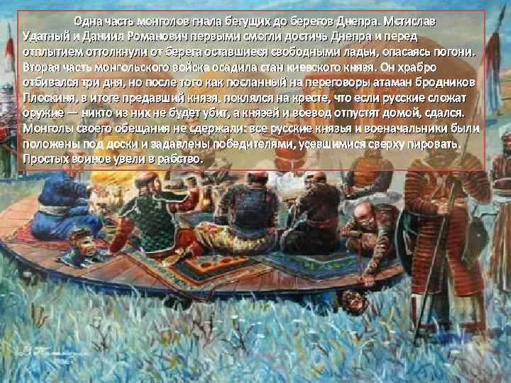 Одна часть монголов гнала бегущих до берегов Днепра. Мстислав Удатный и Даниил Романович первыми