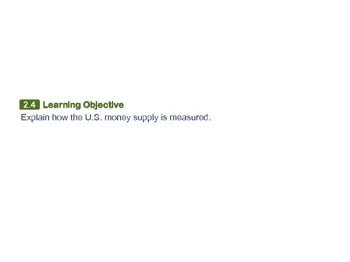 2. 4 Learning Objective Explain how the U. S. money supply is measured.