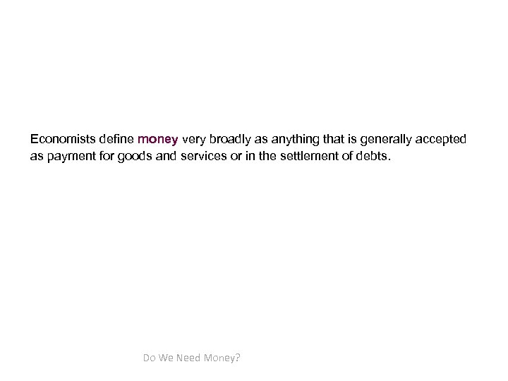 Economists define money very broadly as anything that is generally accepted as payment for