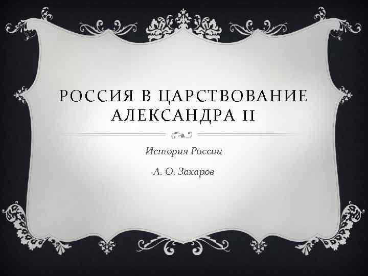 РОССИЯ В ЦАРСТВОВАНИЕ АЛЕКСАНДРА II История России А. О. Захаров