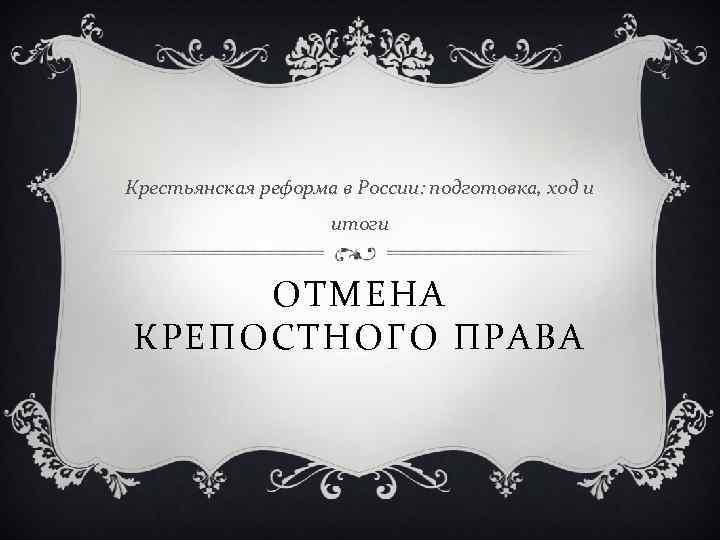 Крестьянская реформа в России: подготовка, ход и итоги ОТМЕНА КРЕПОСТНОГО ПРАВА