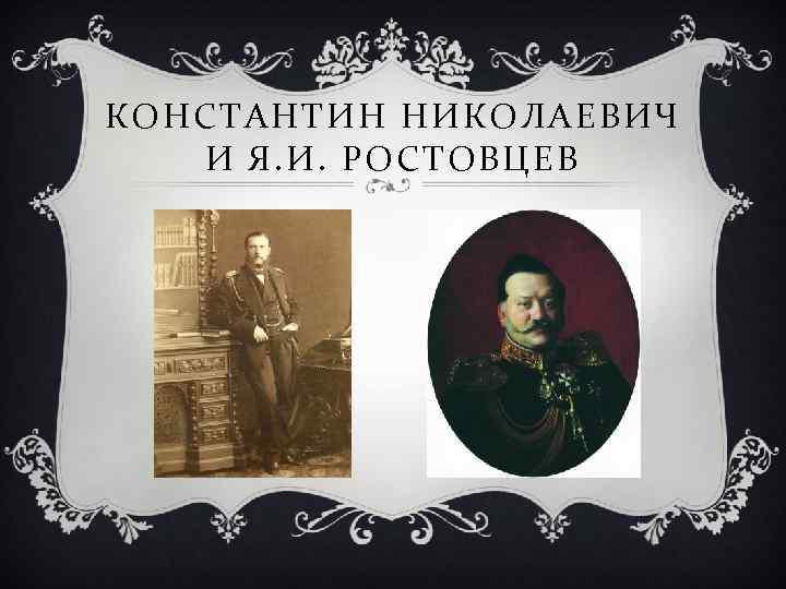 КОНСТАНТИН НИКОЛАЕВИЧ И Я. И. РОСТОВЦЕВ