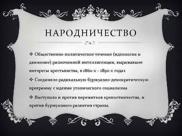 НАРОДНИЧЕСТВО v Общественно-политическое течение (идеология и движение) разночинной интеллигенции, выражавшее интересы крестьянства, в 1860