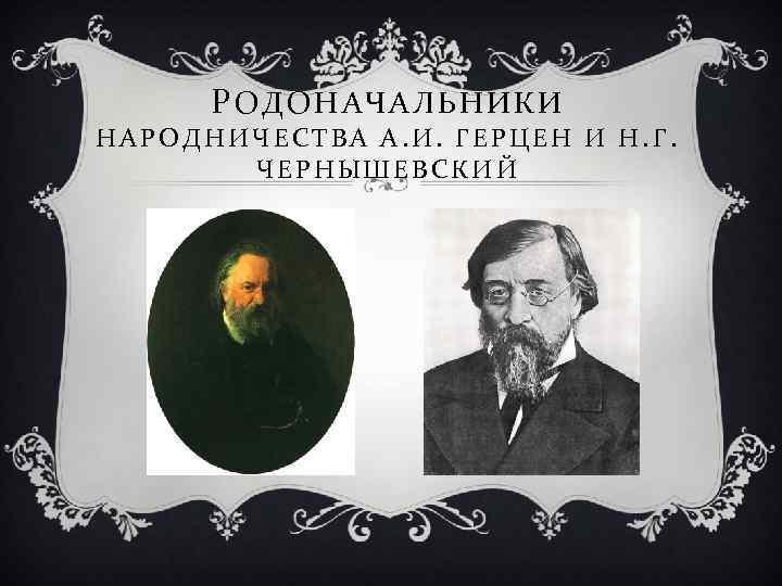 РОДОНАЧАЛЬНИКИ НАРОДНИЧЕСТВА А. И. ГЕРЦЕН И Н. Г. ЧЕРНЫШЕВСКИЙ