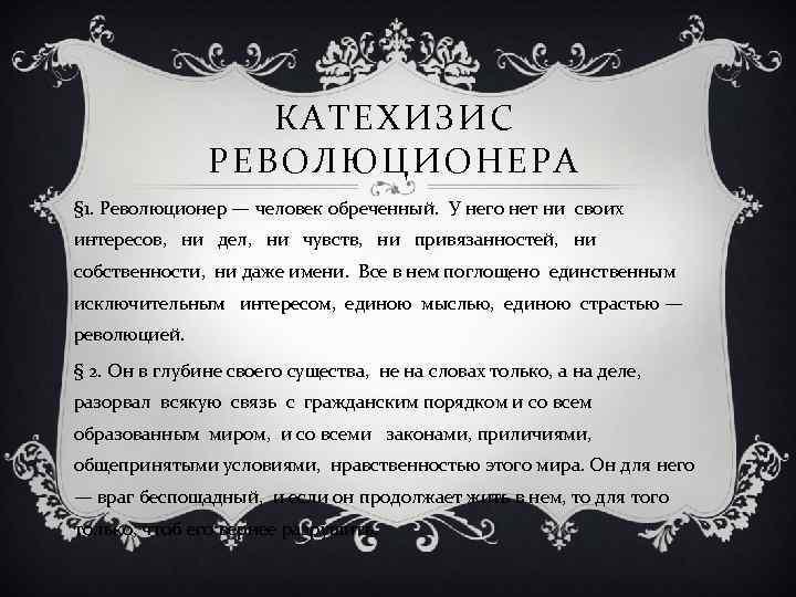 КАТЕХИЗИС РЕВОЛЮЦИОНЕРА § 1. Революционер — человек обреченный. У него нет ни своих интересов,