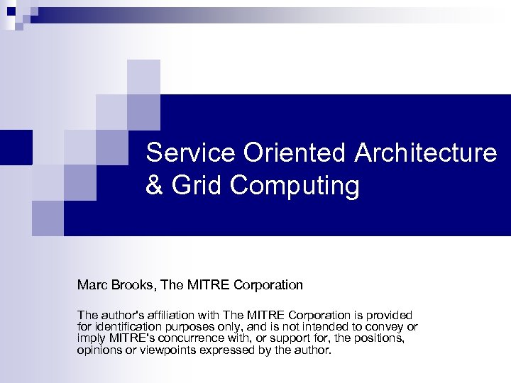 Service Oriented Architecture & Grid Computing Marc Brooks, The MITRE Corporation The author's affiliation