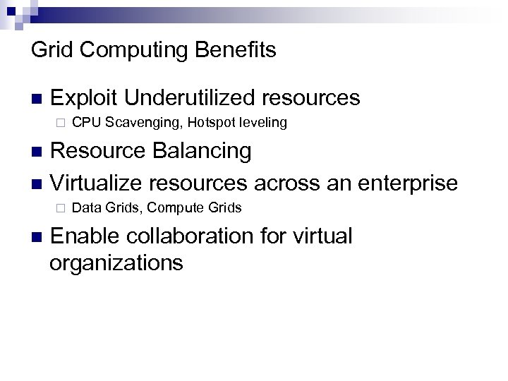 Grid Computing Benefits n Exploit Underutilized resources ¨ CPU Scavenging, Hotspot leveling Resource Balancing