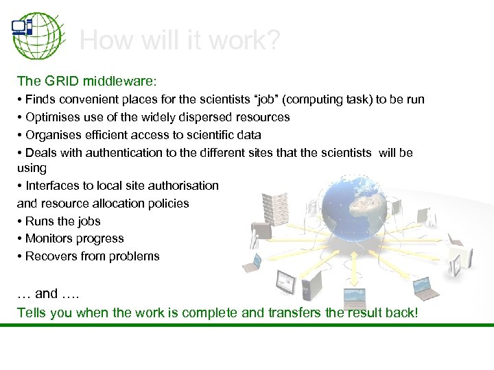 How will it work? The GRID middleware: • Finds convenient places for the scientists