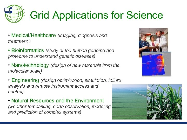 Grid Applications for Science • Medical/Healthcare (imaging, diagnosis and treatment ) • Bioinformatics (study
