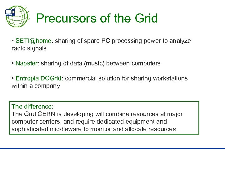 Precursors of the Grid • SETI@home: sharing of spare PC processing power to analyze