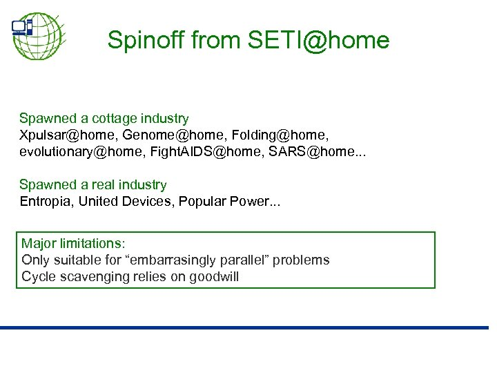 Spinoff from SETI@home Spawned a cottage industry Xpulsar@home, Genome@home, Folding@home, evolutionary@home, Fight. AIDS@home, SARS@home.