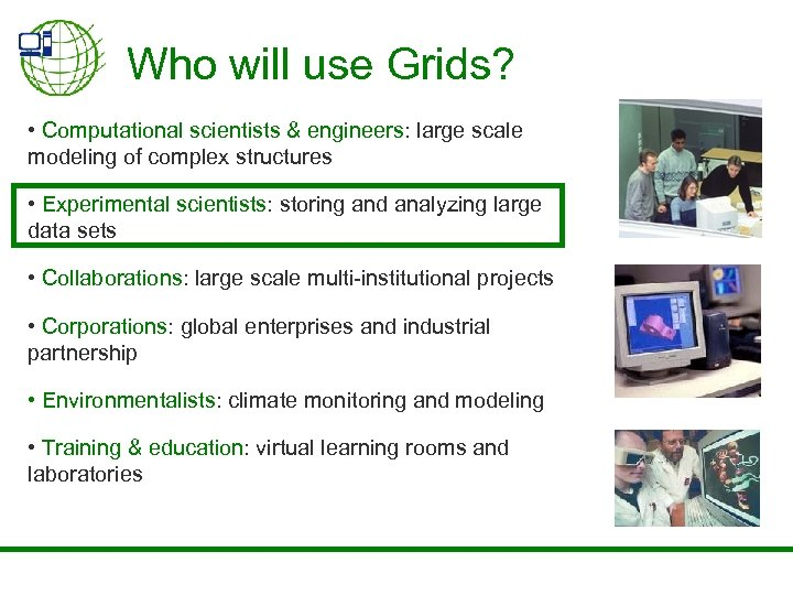 Who will use Grids? • Computational scientists & engineers: large scale modeling of complex