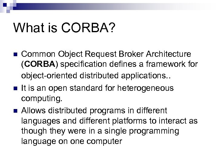 What is CORBA? n n n Common Object Request Broker Architecture (CORBA) specification defines