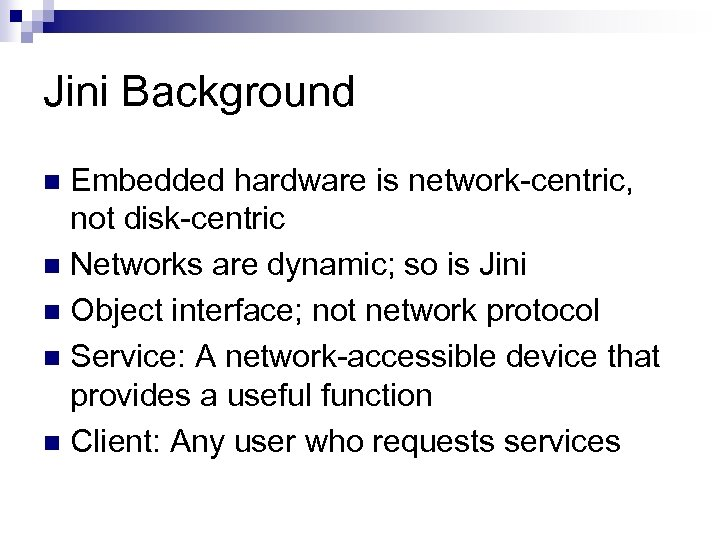 Jini Background Embedded hardware is network-centric, not disk-centric n Networks are dynamic; so is