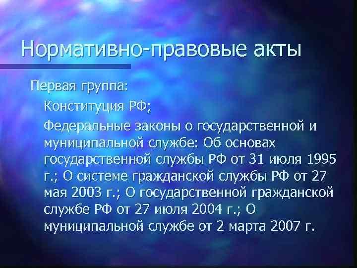 Нормативно-правовые акты Первая группа: Конституция РФ; Федеральные законы о государственной и муниципальной службе: Об