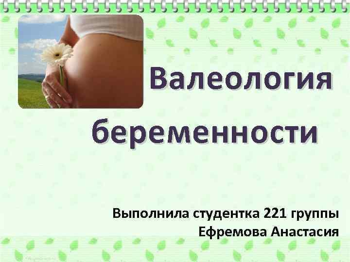 Валеология беременности Выполнила студентка 221 группы Ефремова Анастасия
