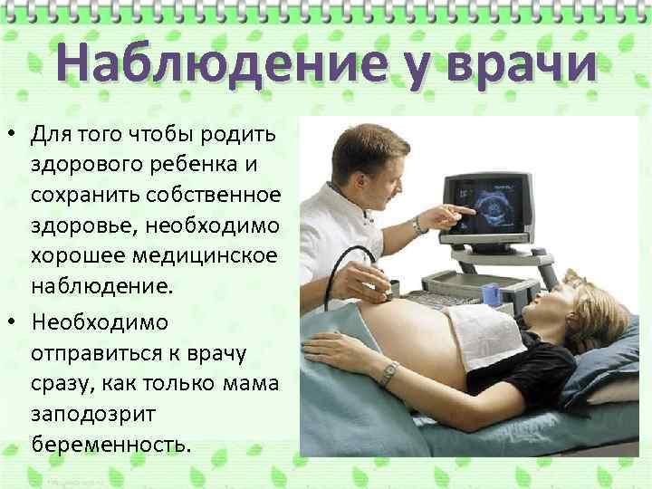 Наблюдение у врачи • Для того чтобы родить здорового ребенка и сохранить собственное здоровье,