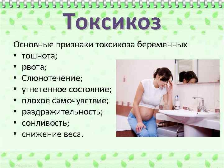 Токсикоз Основные признаки токсикоза беременных • тошнота; • рвота; • Слюнотечение; • угнетенное состояние;
