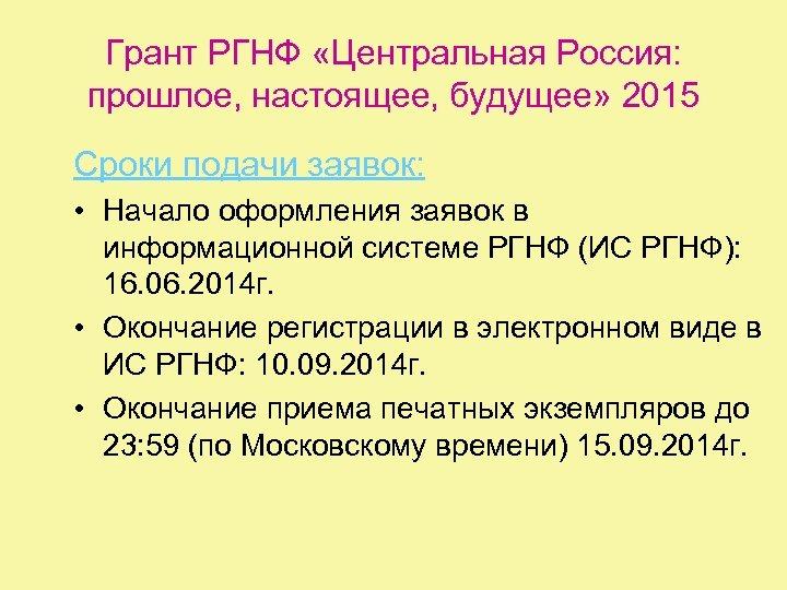 Грант РГНФ «Центральная Россия: прошлое, настоящее, будущее» 2015 Сроки подачи заявок: • Начало оформления