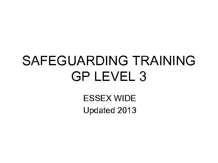 SAFEGUARDING TRAINING GP LEVEL 3 ESSEX WIDE Updated 2013