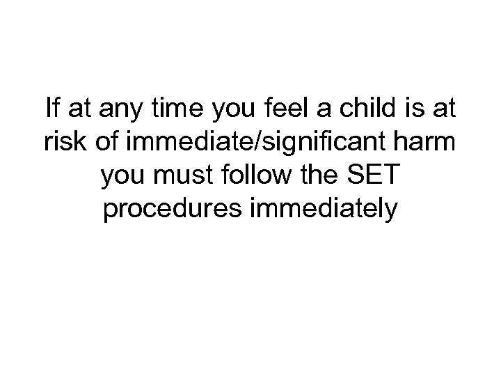 If at any time you feel a child is at risk of immediate/significant harm