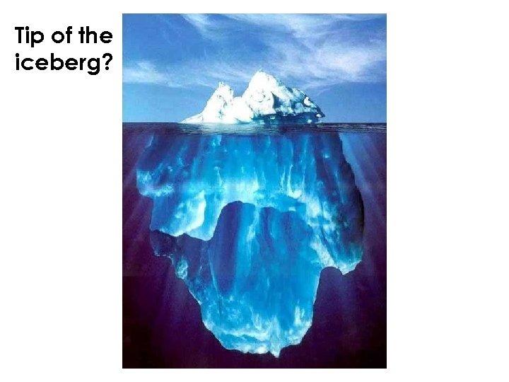 Tip of the iceberg?
