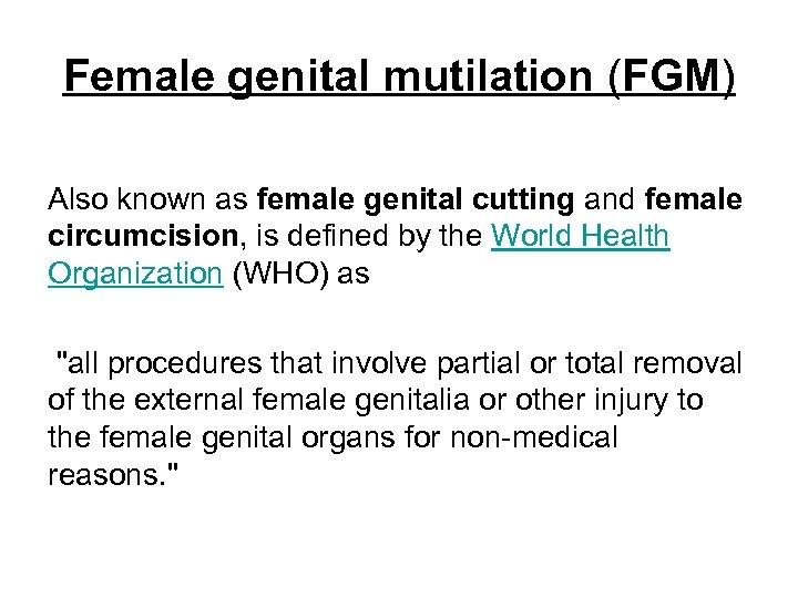 Female genital mutilation (FGM) Also known as female genital cutting and female circumcision, is