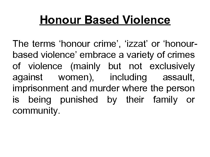 Honour Based Violence The terms 'honour crime', 'izzat' or 'honourbased violence' embrace a variety